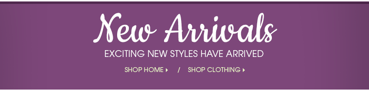 NEW ARRIVALS - Exciting new styles have arrived