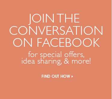 Join the Conversation on Facebook for special offers, idea sharing, & more!