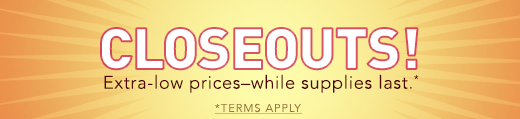 Closeouts! Extra-low prices - while supplies last.  Terms Apply.