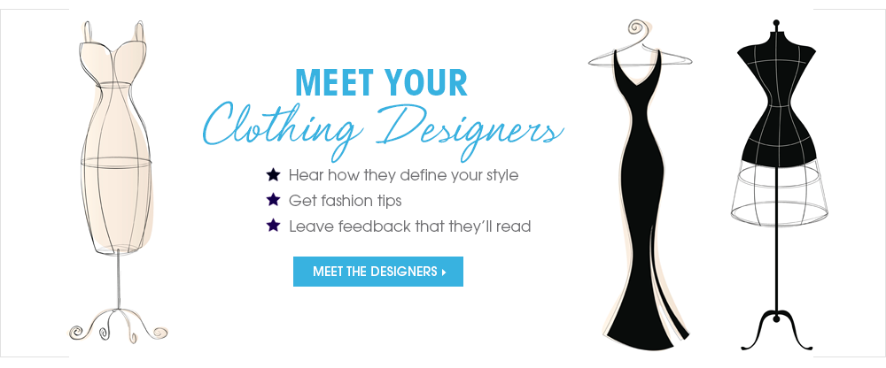 MEET YOUR CLOTHING DESIGNERS Hear how they define your style, Get fashion tips, Leave feedback that they'll read MEET THE DESIGNERS