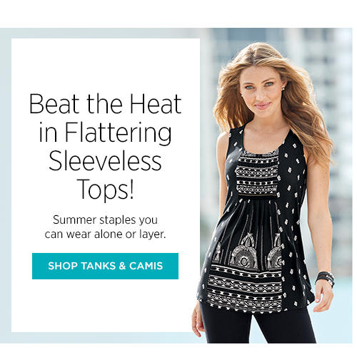 Beat the Heat in Flattering Sleeveless Tops! Summer staples you can wear alone or layer.
