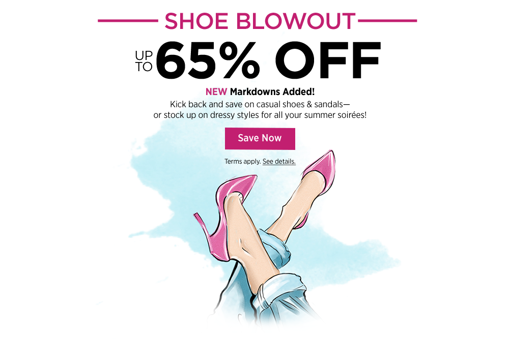 Shoe Blowout Up to 65% Off NEW Markdowns Added! Kick back and save on casual shoes & sandals— or stock up on dressy styles for all your summer soirées!