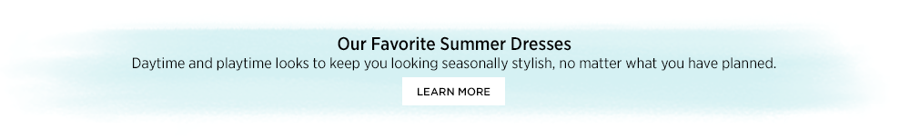 Our Favorite Summer Dresses Daytime and playtime looks to keep you looking seasonally stylish, no matter what you have planned.