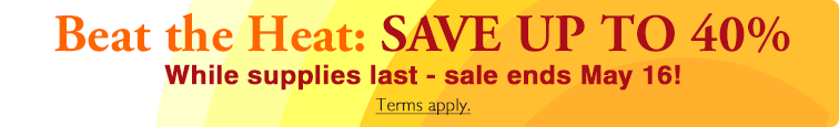 Beat the Heat Sale - Save up to 40% While supplies last - sale ends May 16! Terms Apply