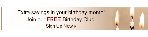 Extra savings in your birthday month! Join our Free Birthday Club. Sign Up Now