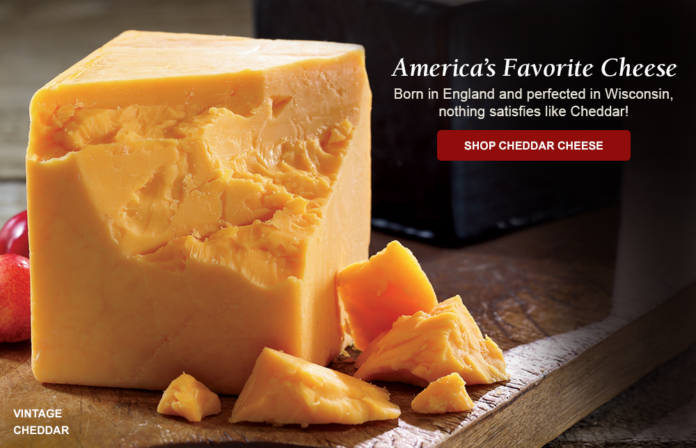 America's Favorite Cheese Born in England and perfected in Wisconsin, nothing satisfies like Cheddar!
